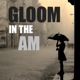 GLOOM IN THE AM
