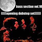 bass section vol.10 ((((( opening dubstep set )))))