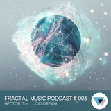 Fractal Music Podcast # 003 Hector G - Lucid Dream