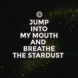 [ Jump Into My Mouth And Breathe The Stardust ]
