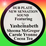 DUB PLATE NEW SENSATION SOUND FEATURING YASHEMABETH,SHEEMA McGREGOR,CAROLE YVONNE,COCOA TEA