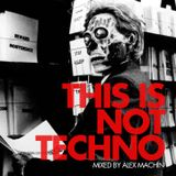 THIS IS NOT TECHNO - MIXED BY ALEX MACHIN