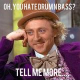 Tell Me More About How You Hate Drum n Bass....