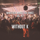 Whatever makes you dance! Vol 07 - Without K