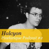 Pixelatique Podcast #2 - Halcyon