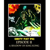 Dirty Fat Pig - Episode II - A Shadow Of King Kong