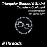 THREADS PROMOTERS UNITE MIX SERIES #007 - Triangular Shaped & Shdwl (Dazed & Confuzed)