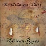 Earth that was - Part 3 - African Roots