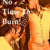 No Time To Burn!