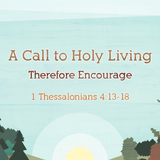 07) 1 Thessalonians, Therefore Encourage
