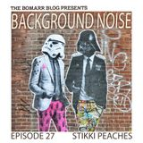 The Bomarr Blog Presents: The Background Noise Podcast Series, Episode 27: Stikki Peaches