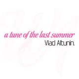 Vlad Altunin - A Tune of the Last Summer