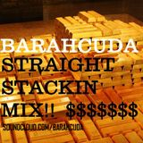 Barahcuda - $$ STRAIGHT STACKIN MIX $$