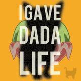 I GAVE DADA LIFE