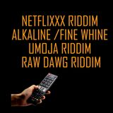 NETFLIXXX RIDDIM ,ALKALINE FINE WHINE , UMOJA RIDDIM & RAW DAWG RIDDIM