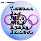 Dr. J Presents: Thomsons Beer Fridge Friday Olympic Beatdown (August 2016)