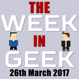 The Week in Geek - 26th March 2017