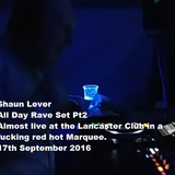 Shaun Lever Live At All Day Rave Pt2 (Lancaster Club Marquee Failsworth) 17th September 2016