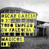 Oscar Garcia 0.22 (Todo Empezo en Valencia, Magicos 80´s)