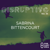 Disruptivo No. 35 - Sabrina Bittencourt.