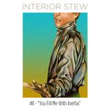 """Interior Stew #8 - """"You Fill Me WIth Inertia"""""""