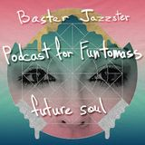Baster Jazzster - Future Soul(Podcast for Funtomass)