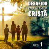 Desafios para a Família Cristã - Parte 1