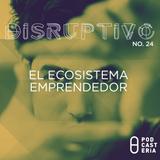 Disruptivo No. 24 - El Ecosistema Emprendedor
