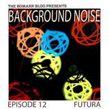 The Bomarr Blog Presents: The Background Noise Podcast Series, Episode 12: Futura