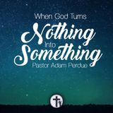 10-8-17 When God Turns Nothing Into Something - Pastor Adam Perdue