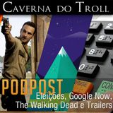 PodPost - Eleições, Google Now, The Walking Dead e Trailers