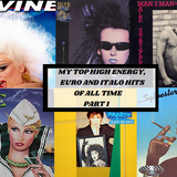 MY TOP HIGH ENERGY, EURO AND ITALO HITS OF ALL TIME PART 1