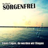 Robert Sorgenfrei - Eines Tages, da werden wir fliegen