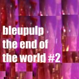 bleupulp - the end of the world vol.02
