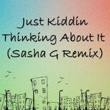 Just Kiddin - Thinking About It (Sasha G Remix)