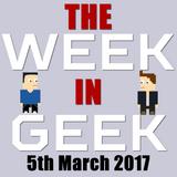 The Week in Geek - 5th March 2017