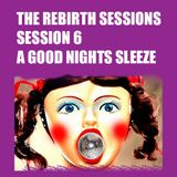 The Rebirth Sessions - Session 6 - A Good Nights Sleeze
