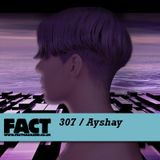 FACT Mix 307: Ayshay