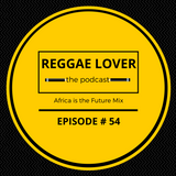 Africa is the Future - Reggae Lover Podcast Ep. 54