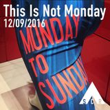 This Is Not Monday - 12/09/2016