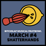 Bitchslap Musical Fruitbowl March #4 - Shatter Hands