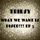Tribsy - What We Want Is Disco!!! Ep 3