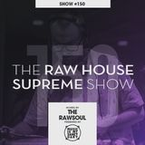 The RAW HOUSE SUPREME Show - #150 Hosted by The RawSoul