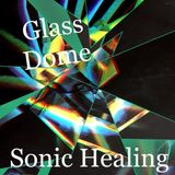 Glass Dome Sonic Healing 7.2.2017
