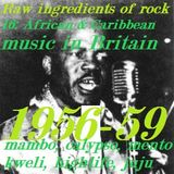 RAW INGREDIENTS OF ROCK 16: AFRICAN AND CARIBBEAN MUSIC IN BRITAIN 1956-59