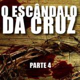 O escândalo da Cruz! - Parte 4 (Final)