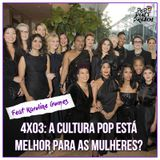 4x03: A cultura pop está melhor para as mulheres?