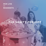 The Vanity Project - Saturday 25th March - MCR Live Residents