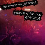 Meow Meow vs Jefflocks - Mash the fuck Up 4 april 2014