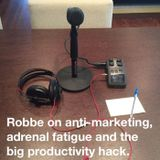 Robbe on anti-marketing, adrenal fatigue and the big productivity hack.